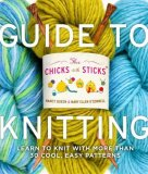 Chicks with Sticks Guide to Knitting Learn to Knit with More Than 30 Cool, Easy Patterns 2008 9780823006755 Front Cover