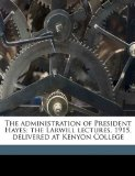 Administration of President Hayes; the Larwill Lectures, 1915, Delivered at Kenyon College 2010 9781176475755 Front Cover