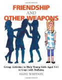 Friendship and Other Weapons Group Activities to Help Young Girls Aged 5-11 to Cope with Bullying 1st 2011 9781849058759 Front Cover