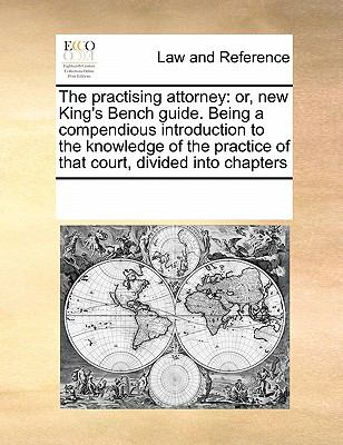 Practising Attorney Or, new King's Bench guide. Being a compendious introduction to the knowledge of the practice of that court, divided into Cha 2010 9780699126762 Front Cover