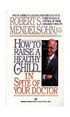 How to Raise a Healthy Child in Spite of Your Doctor One of America's Leading Pediatricians Puts Parents Back in Control of Their Children's Health 1987 9780345342768 Front Cover