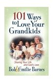 101 Ways to Love Your Grandkids Sharing Your Life and God's Love 2004 9780736913768 Front Cover
