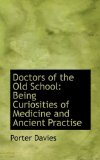 Doctors of the Old School Being Curiosities of Medicine and Ancient Practise 2009 9781116945775 Front Cover