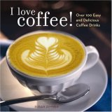 I Love Coffee! Over 100 Easy and Delicious Coffee Drinks 2007 9780740763779 Front Cover