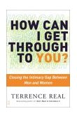 How Can I Get Through to You? Closing the Intimacy Gap Between Men and Women 1st 2003 Reprint  9780684868783 Front Cover
