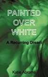 Painted over White A Recurring Dream 2011 9781456757786 Front Cover