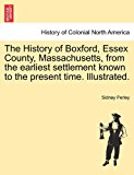 History of Boxford, Essex County, Massachusetts, from the Earliest Settlement Known to the Present Time Illustrated 2011 9781241319793 Front Cover