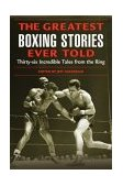 Greatest Boxing Stories Ever Told Thirty-Six Incredible Tales from the Ring 1st 2004 9781592284795 Front Cover