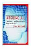 Arguing A. I. The Battle for Twenty-First Century Science 1st 2002 9780812991802 Front Cover