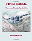 Flying Matilda Pioneers of Australian Aviation 2012 9781479327805 Front Cover