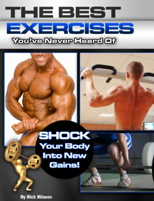 Best Exercises You've Never Heard Of Shock Your Body into New Gains! 2013 9781932549805 Front Cover