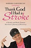 Thank God I Had a Stroke A Stroke and Brain Tumour Survivor's Journey of Recovery 2013 9781452509808 Front Cover