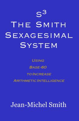 S3: The Smith Sexagesimal System System Using Base-60 to Increase Arithmetic Intelligence 2011 9780983188810 Front Cover