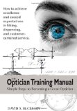 Optician Training Manual Simple Steps to Becoming a Great Optician 2009 9780615193816 Front Cover