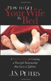 How to Get Your Wife in Bed A Practical Plan to Creating a Powerful Relationship That Lasts a Lifetime 2010 9781600376818 Front Cover