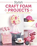 Stylish Craft Foam Projects: Easy-to-make Wreaths, Party Decor, and More 2014 9781574219821 Front Cover