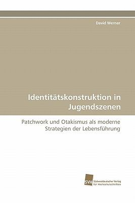 Identit�tskonstruktion in Jugendszenen Patchwork und Otakismus als moderne Strategien der Lebensf�hrung 2011 9783838122823 Front Cover