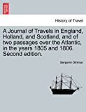 Journal of Travels in England, Holland, and Scotland, and of Two Passages over the Atlantic, in the Years 1805 And 1806 2011 9781241159832 Front Cover