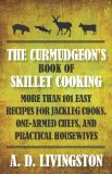 Curmudgeon's Book of Skillet Cooking More Than 101 Easy Recipes for Jackleg Cooks, One-Armed Chefs, and Practical Housewives 2010 9781599219837 Front Cover