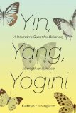 Yin, Yang, Yogini A Woman's Quest for Balance, Strength and Inner Peace 2014 9781624671838 Front Cover