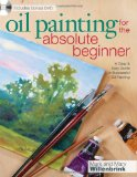 Oil Painting for the Absolute Beginner A Clear and Easy Guide to Successful Oil Painting 2010 9781600617843 Front Cover