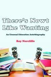 There's Nowt Like Wanting An Unusual Education Autobiography 2006 9781425946845 Front Cover