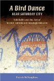 Bird Dance near Saturday City Sidi Ballo and the Art of West African Masquerade 1st 2008 9780253219848 Front Cover