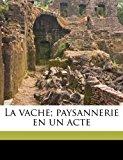 Vache; Paysannerie en un Acte 2010 9781178170849 Front Cover