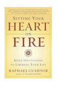 Setting Your Heart on Fire Seven Invitations to Liberate Your Life 1st 2004 9780767913850 Front Cover
