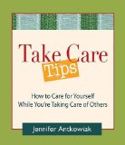 Take Care Tips How to Take Care for Yourself While You're Taking Care of Others 2009 9780980028850 Front Cover