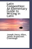 Latin Composition : An Elementary Guide to Writing in Latin 2009 9781103067862 Front Cover