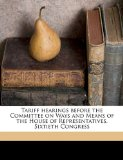 Tariff Hearings Before the Committee on Ways and Means of the House of Representatives, Sixtieth Congress 2010 9781176011878 Front Cover