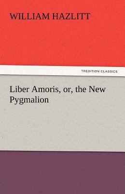 Liber Amoris, or, the New Pygmalion 2011 9783842441880 Front Cover