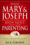 What Mary and Joseph Knew about Parenting Surprising Insights from the Best (And Worst) Parents in the Bible 2005 9781591452881 Front Cover