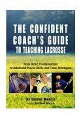Confident Coach's Guide to Teaching Lacrosse From Basic Fundamentals to Advanced Player Skills and Team Strategies 1st 2006 9781592285884 Front Cover