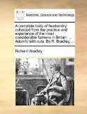 Complete Body of Husbandry : Collected from the practice and experience of the most considerable farmers in Britain... . Adorn'd with cuts. by R. Bra 2010 9781170745885 Front Cover