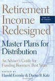 Retirement Income Redesigned Master Plans for Distribution - An Adviser's Guide for Funding Boomers' Best Years