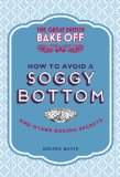Great British Bake Off How to Avoid a Soggy Bottom and Other Secrets to Achieving a Good Bake 2013 9781849905893 Front Cover