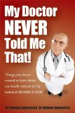 My Doctor Never Told Me That! Things You Always Wanted to Know about Our Health?without All the Technical MUMBO JUMBO 2010 9781600376894 Front Cover