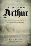 Finding Arthur The True Origins of the Once and Future King 2013 9781468306897 Front Cover