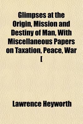 Glimpses at the Origin, Mission and Destiny of Man, with Miscellaneous Papers on Taxation, Peace, War [ 2009 9781150144905 Front Cover