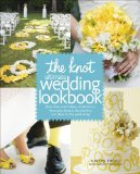 Knot Ultimate Wedding Lookbook More Than 1,000 Cakes, Centerpieces, Bouquets, Dresses, Decorations, and Ideas for the Perfect Day 2010 9780307462909 Front Cover