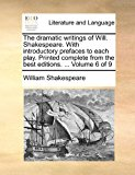 Dramatic Writings of Will Shakespeare with Introductory Prefaces to Each Play Printed Complete from the Best Editions 2010 9781170901915 Front Cover