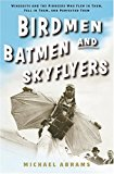 Birdmen, Batmen, and Skyflyers Wingsuits and the Pioneers Who Flew in Them, Fell in Them, and Perfected Them 2006 9781400054916 Front Cover