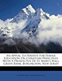 Appeal to Parents for Female Education on Christian Principles With A Prospectus of St. Mary's Hall, Green Bank, Burlington, New Jersey 2011 9781173708917 Front Cover