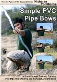 Simple PVC Pipe Bows A Do-It-Yourself Guide to Forming PVC Pipe into Effective and Compact Archery Bows 2012 9781478140917 Front Cover