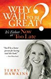 Why Wait to Be Great? It's Either Now or Too Late 2013 9781609948917 Front Cover