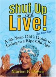 Shut up and Live! A 93-Year-Old's Guide to Living to a Ripe Old Age 2007 9781583332924 Front Cover