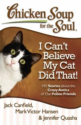 Chicken Soup for the Soul: I Can't Believe My Cat Did That! 101 Stories about the Crazy Antics of Our Feline Friends 2012 9781935096924 Front Cover