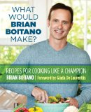 What Would Brian Boitano Make? Fresh and Fun Recipes for Sharing with Family and Friends 2013 9780762782925 Front Cover